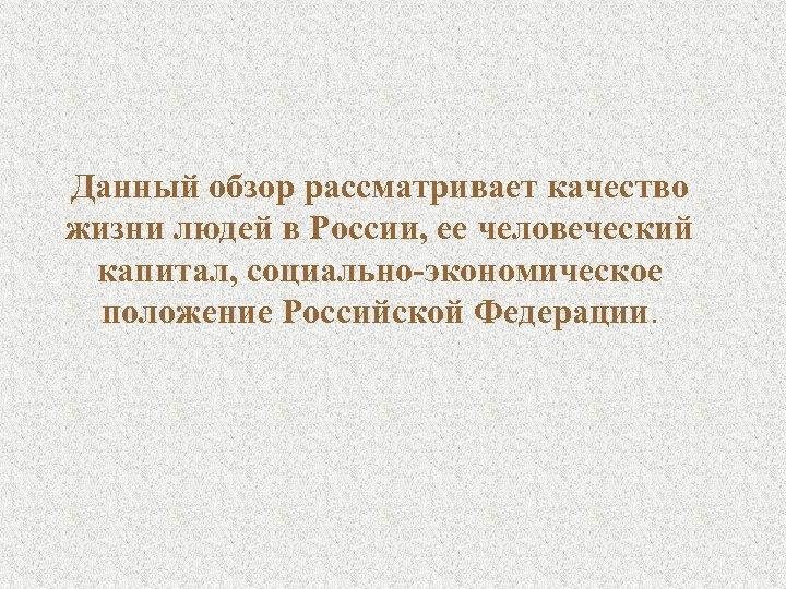 Данный обзор рассматривает качество жизни людей в России, ее человеческий капитал, социально-экономическое положение Российской