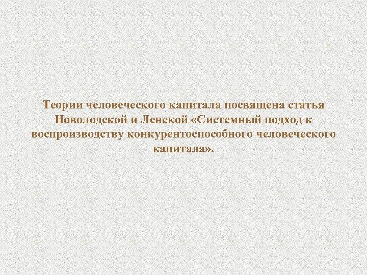 Теории человеческого капитала посвящена статья Новолодской и Ленской «Системный подход к воспроизводству конкурентоспособного человеческого