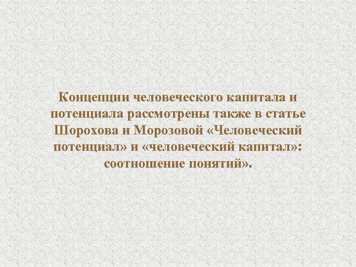 Концепции человеческого капитала и потенциала рассмотрены также в статье Шорохова и Морозовой «Человеческий потенциал»