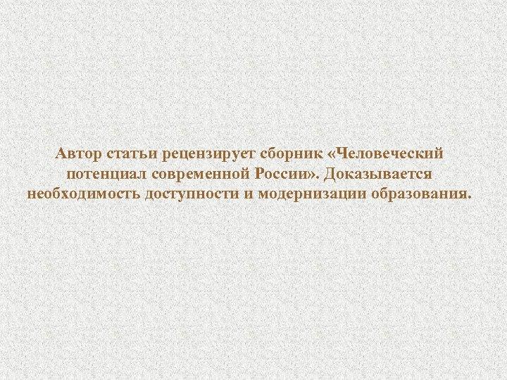 Автор статьи рецензирует сборник «Человеческий потенциал современной России» . Доказывается необходимость доступности и модернизации