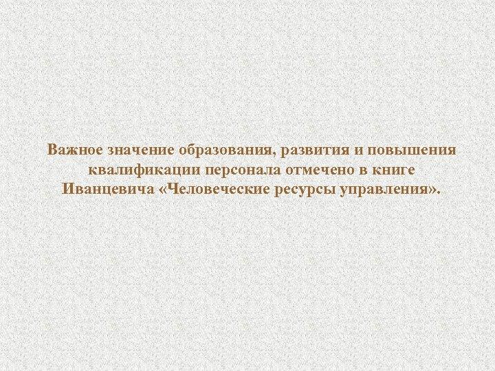 Важное значение образования, развития и повышения квалификации персонала отмечено в книге Иванцевича «Человеческие ресурсы
