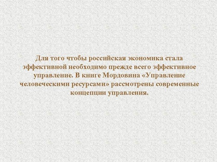 Для того чтобы российская экономика стала эффективной необходимо прежде всего эффективное управление. В книге