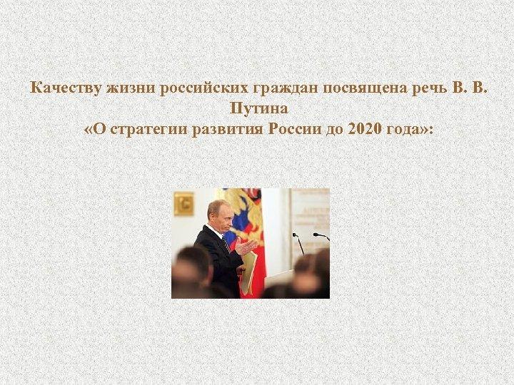 Качеству жизни российских граждан посвящена речь В. В. Путина «О стратегии развития России до
