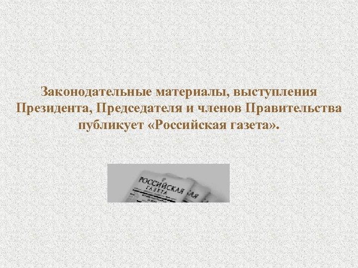 Законодательные материалы, выступления Президента, Председателя и членов Правительства публикует «Российская газета» .