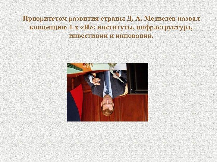 Приоритетом развития страны Д. А. Медведев назвал концепцию 4 -х «И» : институты, инфраструктура,