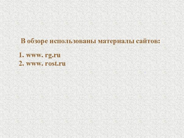 В обзоре использованы материалы сайтов: 1. www. rg. ru 2. www. rost. ru