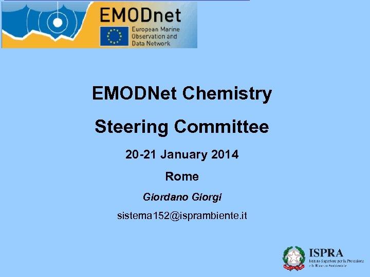 EMODNet Chemistry Steering Committee 20 -21 January 2014 Rome Giordano Giorgi sistema 152@isprambiente. it