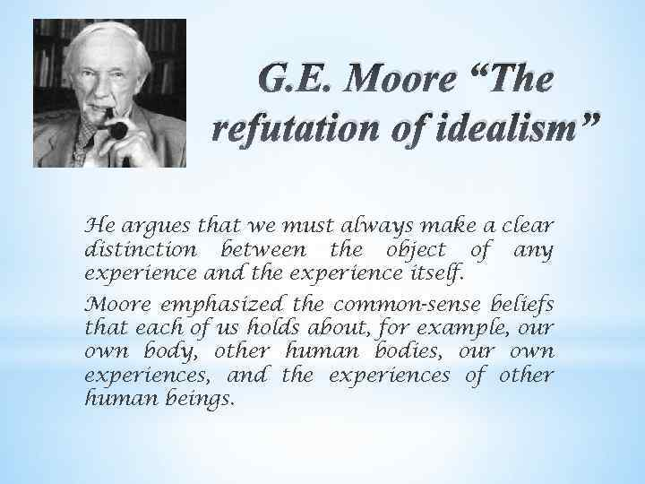 topic g e moore the indefinability of Gemoore: a defense of common sense 1, background: a, gödel's incompleteness theorem b, skepticism: a, central philosophical concern: whether it is possible to know everything whether there is such a thing as certainty b, skeptic tradition: the central epistemological tradition of the west: there is at least something, even one thing, is certain.