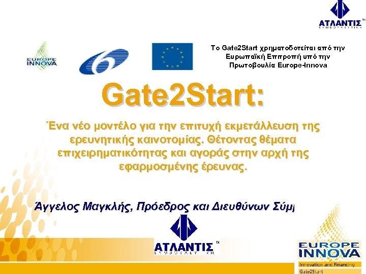 To Gate 2 Start χρηματοδοτείται από την Ευρωπαϊκή Επιτροπή υπό την Πρωτοβουλία Europe-Innova Gate