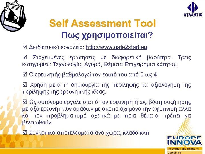 Self Assessment Tool Πως χρησιμοποιείται? þ Διαδικτυακό εργαλείο: http: //www. gate 2 start. eu