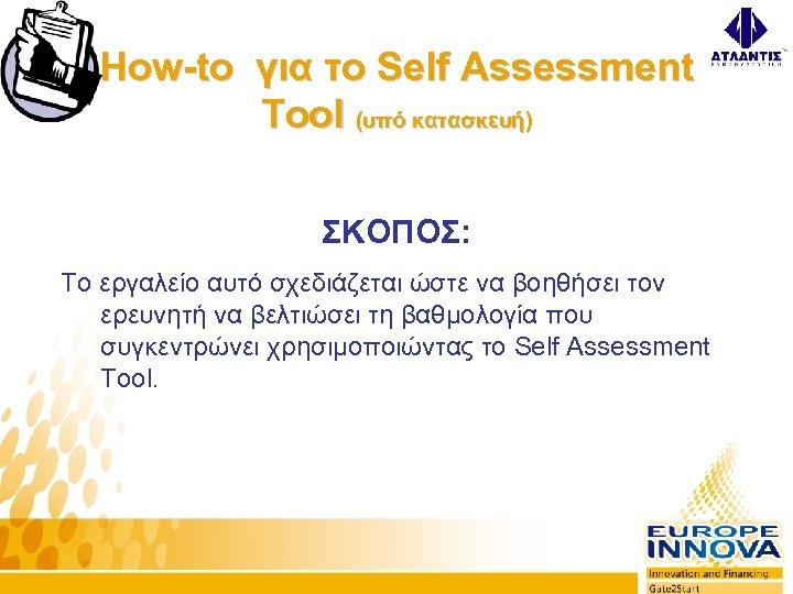 How-to για το Self Assessment Tool (υπό κατασκευή) ΣΚΟΠΟΣ: Το εργαλείο αυτό σχεδιάζεται ώστε