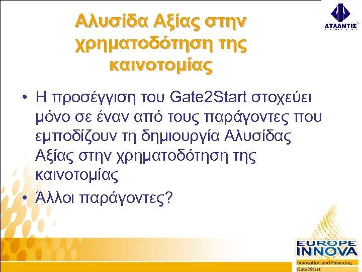 Αλυσίδα Αξίας στην χρηματοδότηση της καινοτομίας • Η προσέγγιση του Gate 2 Start στοχεύει