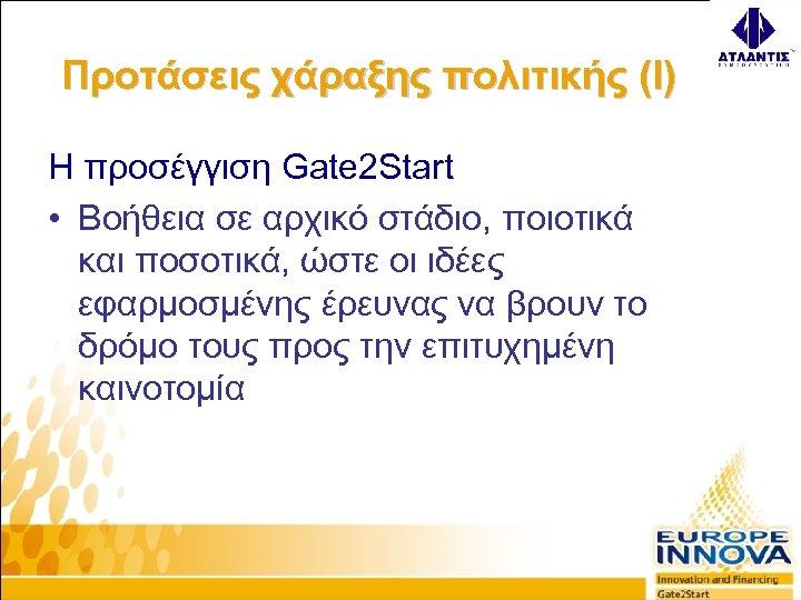 Προτάσεις χάραξης πολιτικής (I) Η προσέγγιση Gate 2 Start • Βοήθεια σε αρχικό στάδιο,