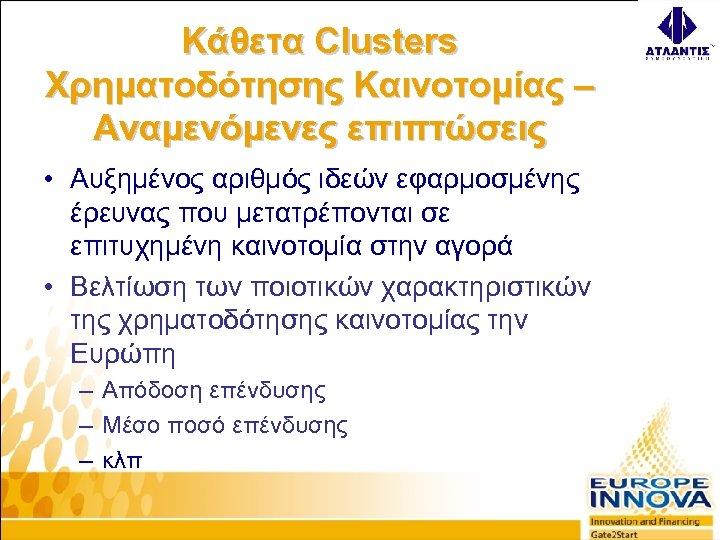 Κάθετα Clusters Χρηματοδότησης Καινοτομίας – Αναμενόμενες επιπτώσεις • Αυξημένος αριθμός ιδεών εφαρμοσμένης έρευνας που