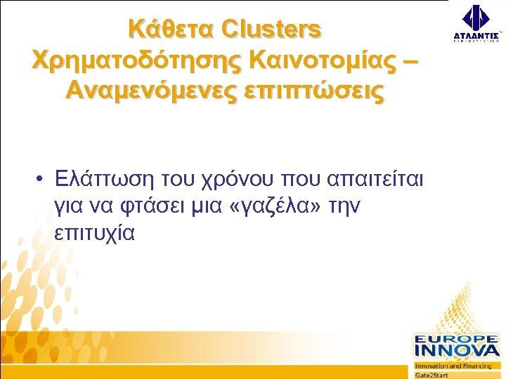 Κάθετα Clusters Χρηματοδότησης Καινοτομίας – Αναμενόμενες επιπτώσεις • Ελάττωση του χρόνου που απαιτείται για