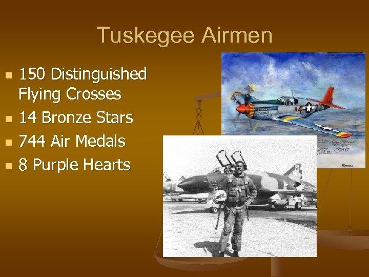 Tuskegee Airmen n n 150 Distinguished Flying Crosses 14 Bronze Stars 744 Air Medals