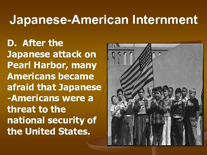 Japanese-American Internment D. After the Japanese attack on Pearl Harbor, many Americans became afraid