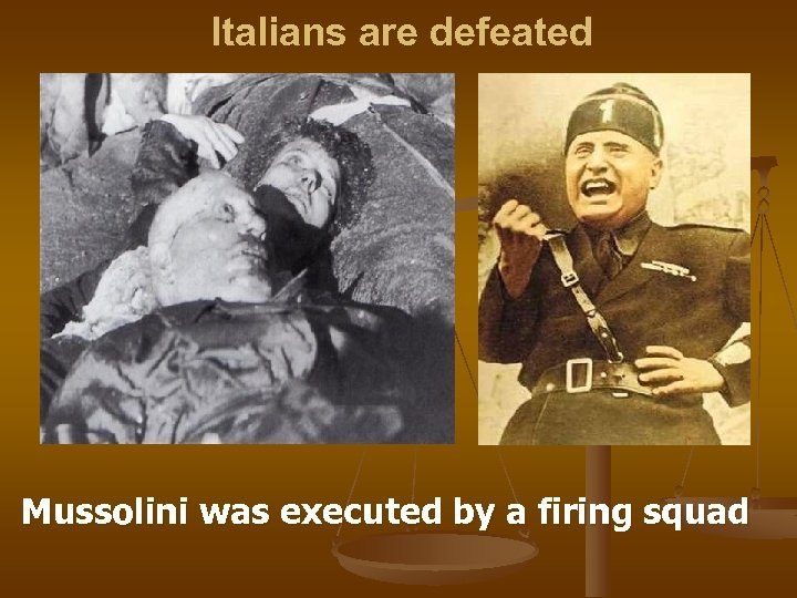 Italians are defeated Mussolini was executed by a firing squad