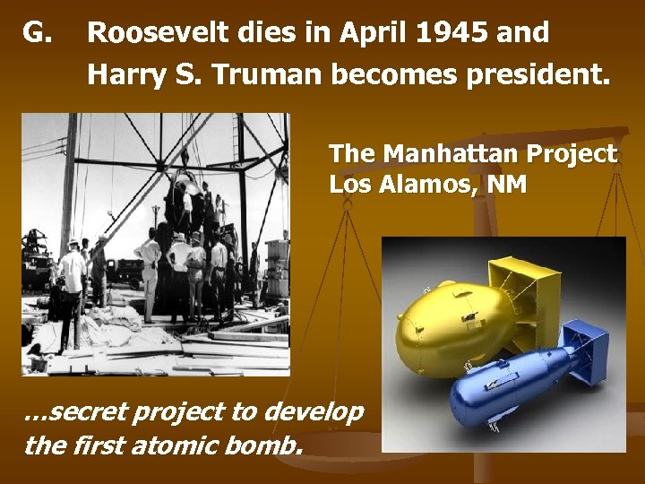 G. Roosevelt dies in April 1945 and Harry S. Truman becomes president. The Manhattan
