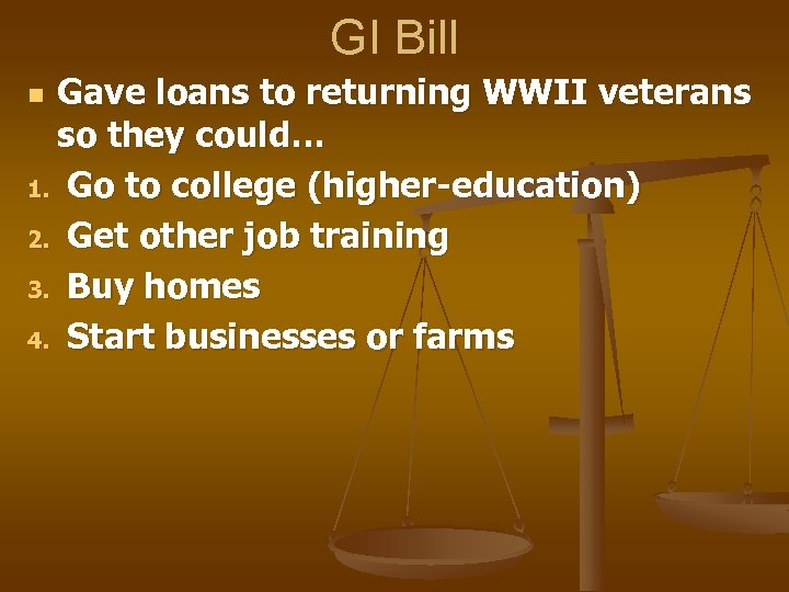 GI Bill Gave loans to returning WWII veterans so they could… 1. Go to