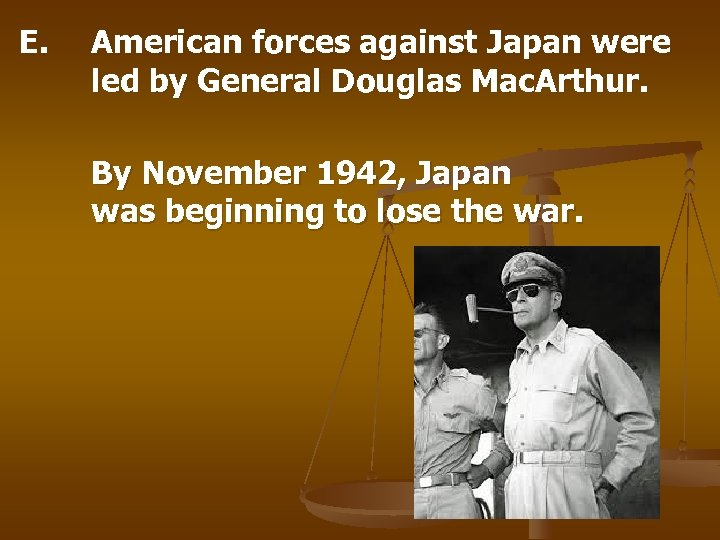 E. American forces against Japan were led by General Douglas Mac. Arthur. By November