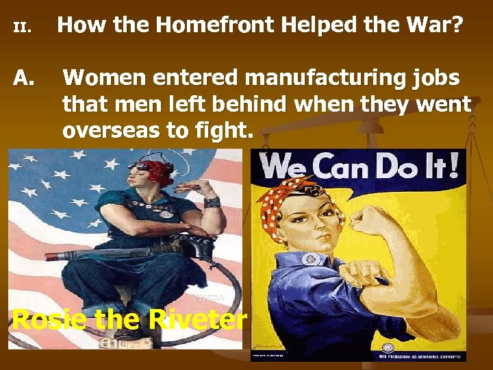 II. A. How the Homefront Helped the War? Women entered manufacturing jobs that men