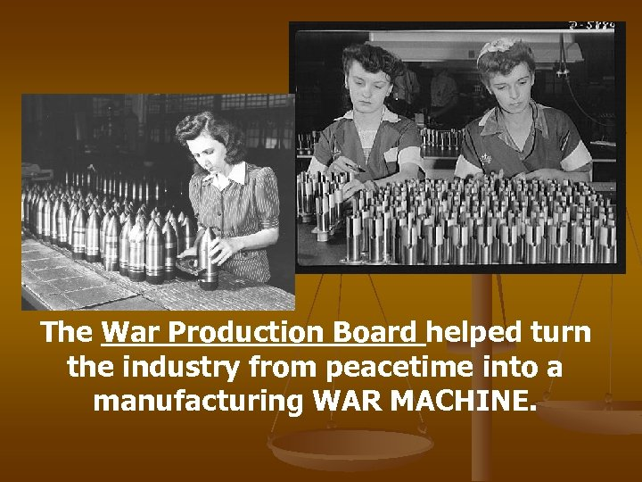 The War Production Board helped turn the industry from peacetime into a manufacturing