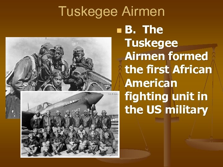 Tuskegee Airmen n B. The Tuskegee Airmen formed the first African American fighting unit