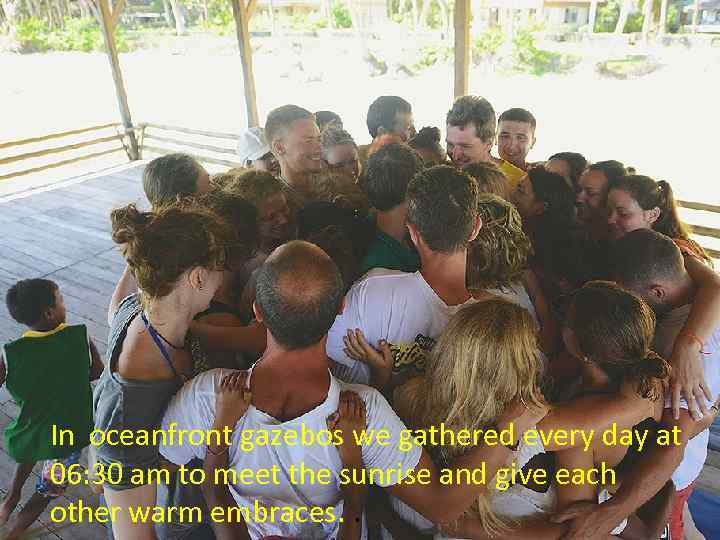 In oceanfront gazebos we gathered every day at 06: 30 am to meet the