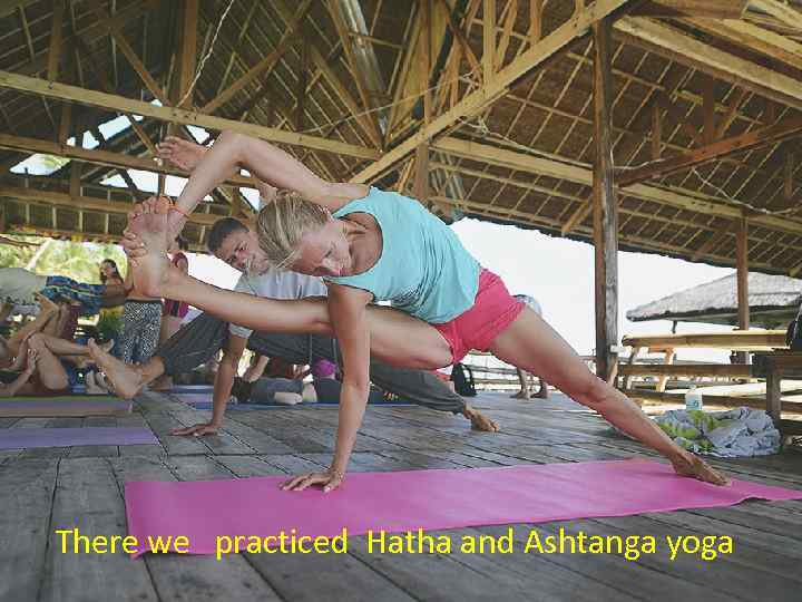 There we practiced Hatha and Ashtanga yoga