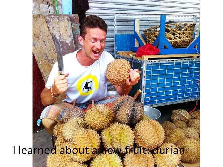 I learned about a new fruit: durian
