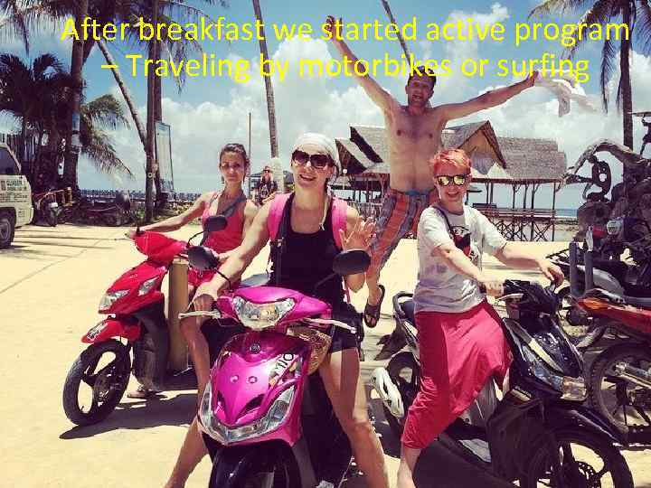 After breakfast we started active program – Traveling by motorbikes or surfing