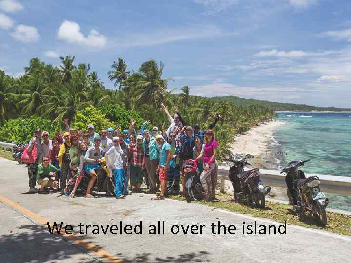 We traveled all over the island