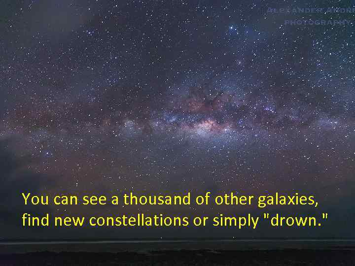 You can see a thousand of other galaxies, find new constellations or simply