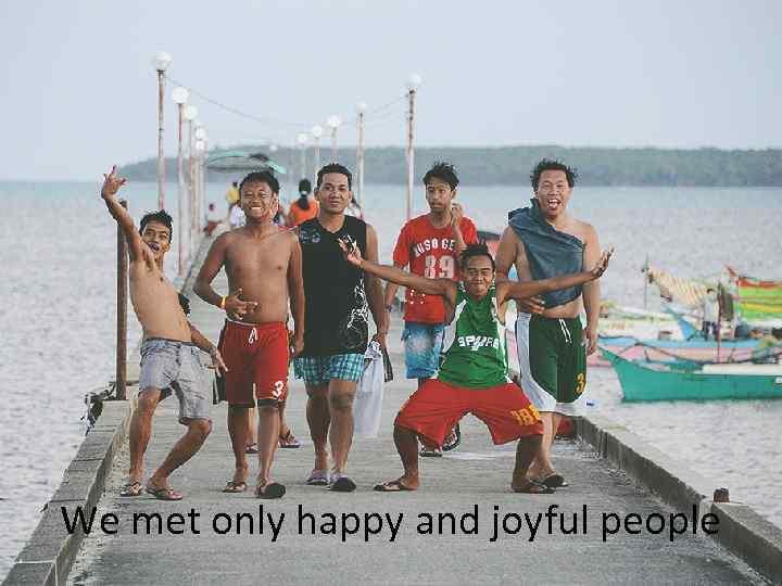 We met only happy and joyful people