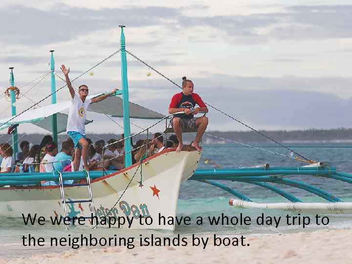 We were happy to have a whole day trip to the neighboring islands by