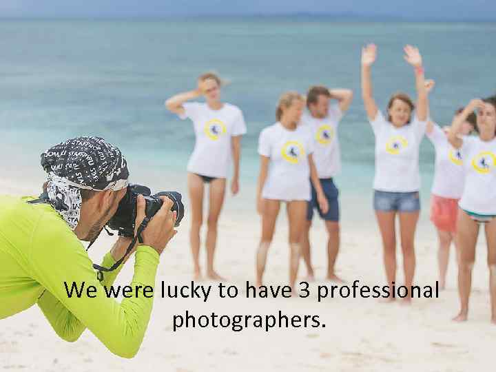 We were lucky to have 3 professional photographers.
