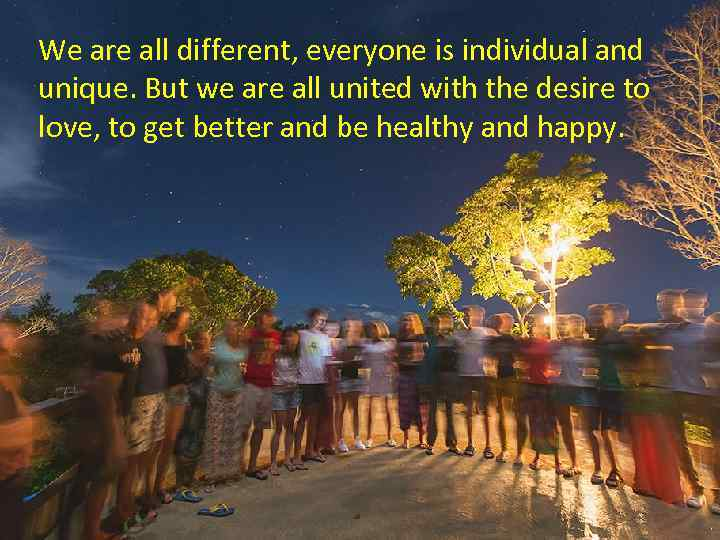We are all different, everyone is individual and unique. But we are all united