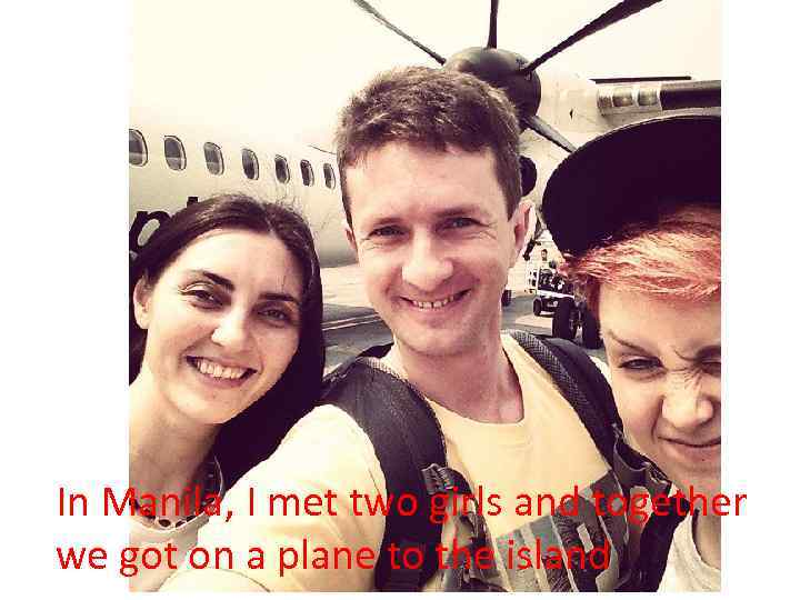In Manila, I met two girls and together we got on a plane to