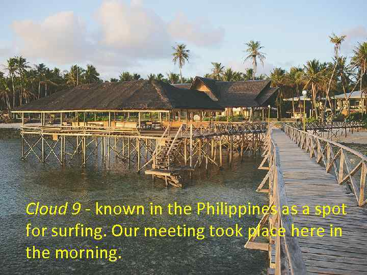 Cloud 9 - known in the Philippines as a spot for surfing. Our meeting