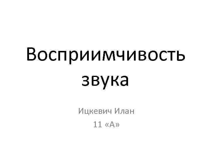 Восприимчивость звука Ицкевич Илан 11 «А»