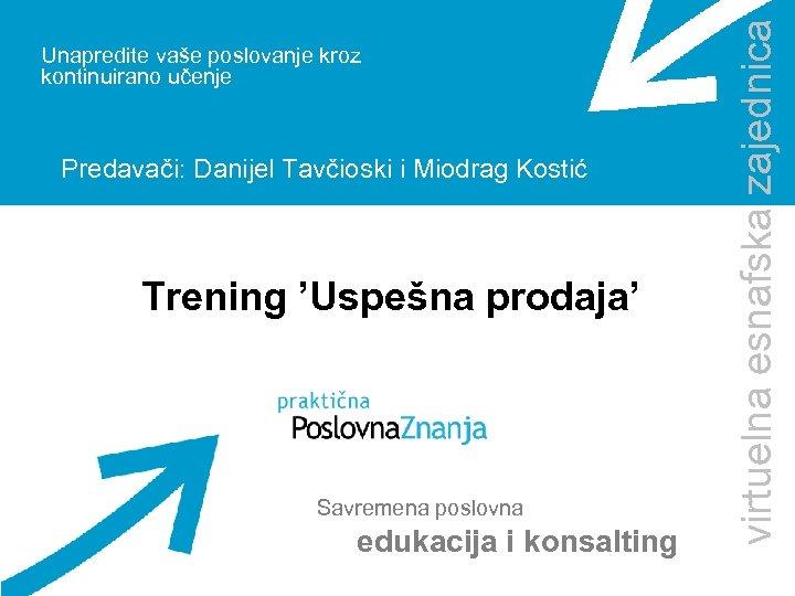 Predavači: Danijel Tavčioski i Miodrag Kostić Trening 'Uspešna prodaja' Savremena poslovna edukacija i konsalting