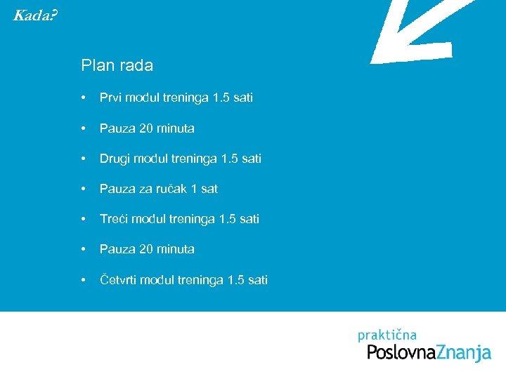 Kada? Plan rada • Prvi modul treninga 1. 5 sati • Pauza 20 minuta