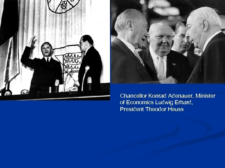 Chancellor Konrad Adenauer, Minister of Economics Ludwig Erhard, President Theodor Heuss