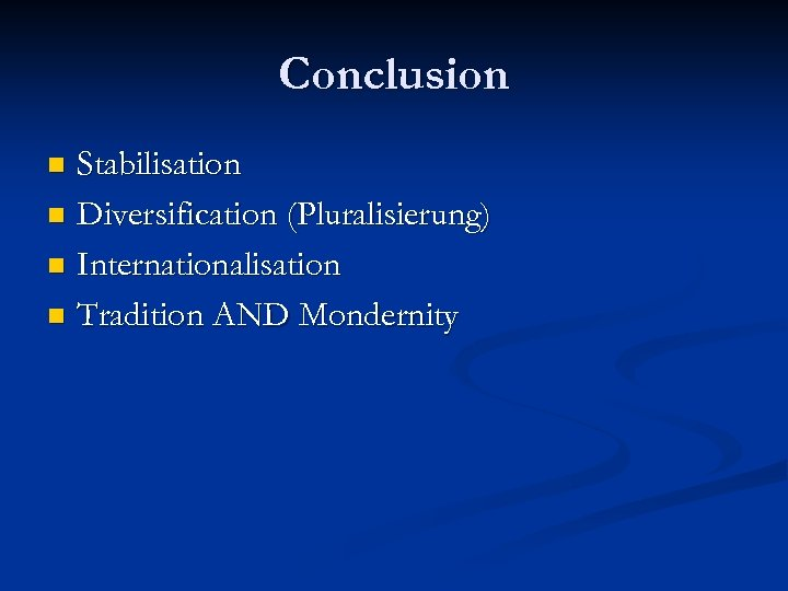 Conclusion Stabilisation n Diversification (Pluralisierung) n Internationalisation n Tradition AND Mondernity n