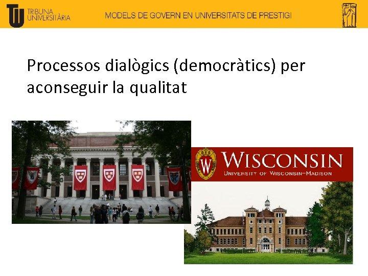 Processos dialògics (democràtics) per aconseguir la qualitat