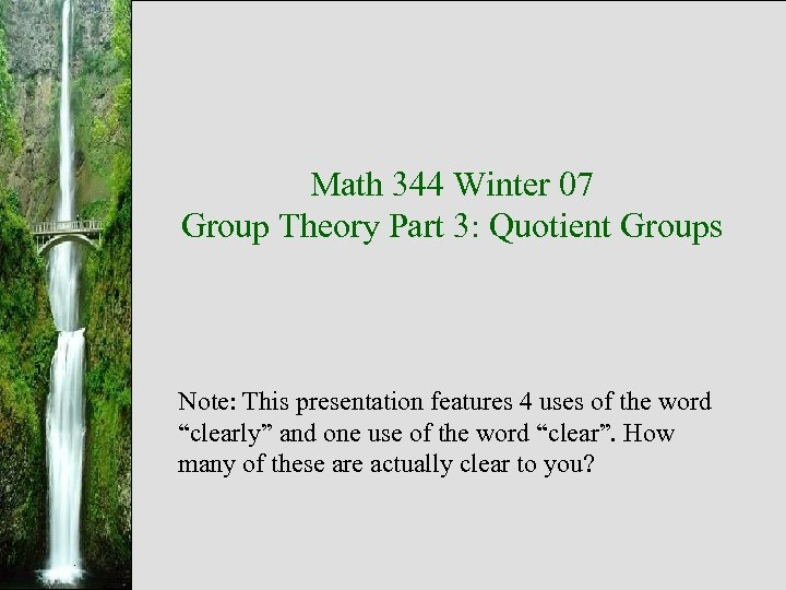 Math 344 Winter 07 Group Theory Part 3: Quotient Groups Note: This presentation features