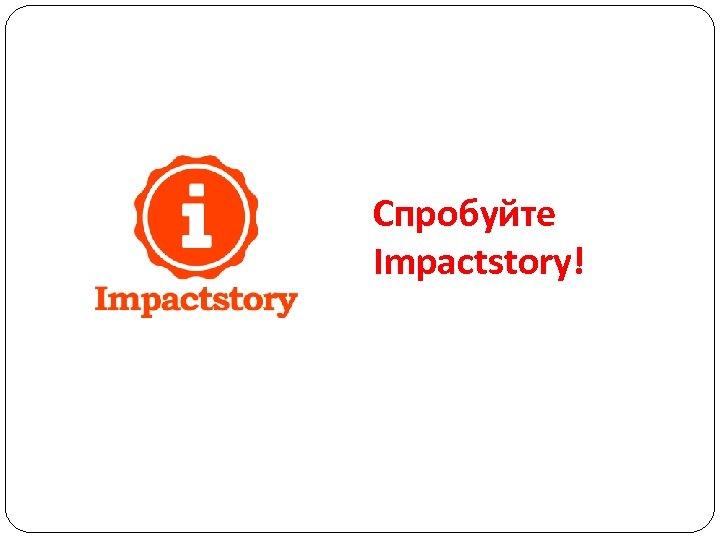 Спробуйте Impactstory!