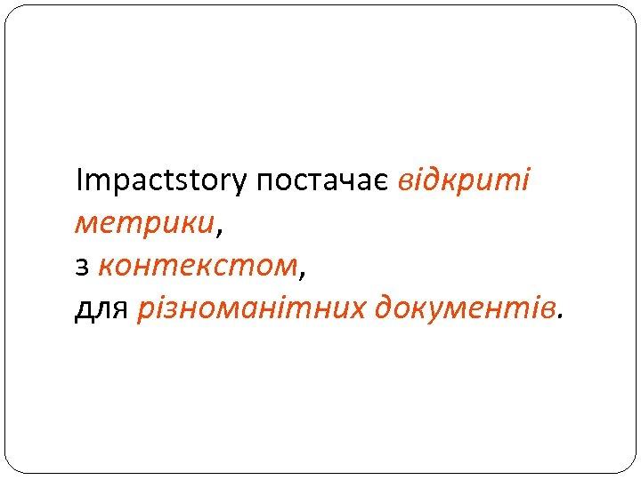 Impactstory постачає відкриті метрики, з контекстом, для різноманітних документів.
