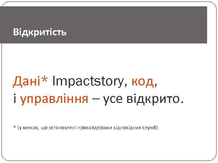 Відкритість Дані* Impactstory, код, і управління – усе відкрито. * (у межах, що встановлені